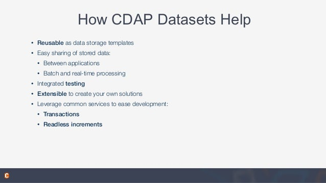 How CDAP Datasets Help • Reusable as data storage templates • Easy sharing of stored data: • Between applications • Batch ...