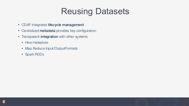 Reusing Datasets • CDAP integrates lifecycle management • Centralized metadata provides key configuration • Transparent int...