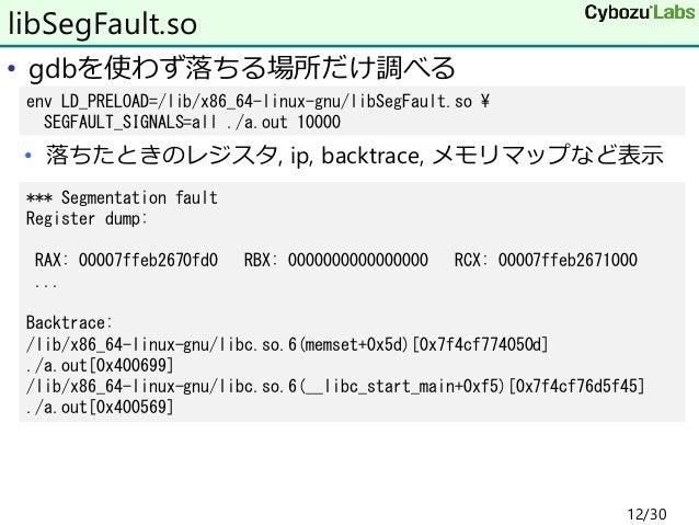 • gdbを使わず落ちる場所だけ調べる • 落ちたときのレジスタ, ip, backtrace, メモリマップなど表示 libSegFault.so env LD_PRELOAD=/lib/x86_64-linux-gnu/libSegFaul...