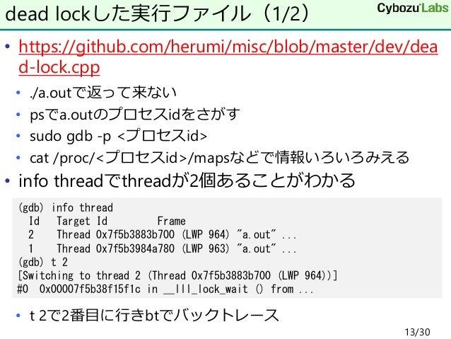 • https://github.com/herumi/misc/blob/master/dev/dea d-lock.cpp • ./a.outで返って来ない • psでa.outのプロセスidをさがす • sudo gdb -p <プロセス...