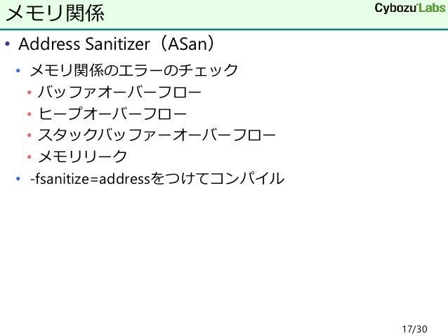 • Address Sanitizer(ASan) • メモリ関係のエラーのチェック • バッファオーバーフロー • ヒープオーバーフロー • スタックバッファーオーバーフロー • メモリリーク • -fsanitize=addressをつけて...