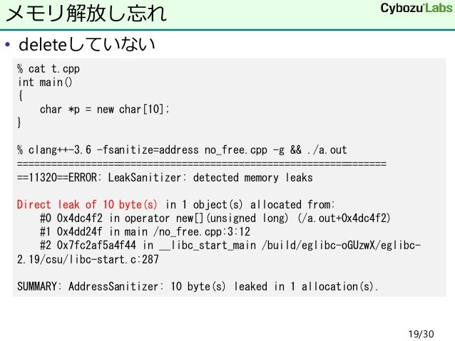 • deleteしていない メモリ解放し忘れ % cat t.cpp int main() { char *p = new char[10]; } % clang++-3.6 -fsanitize=address no_free.cpp -g ...