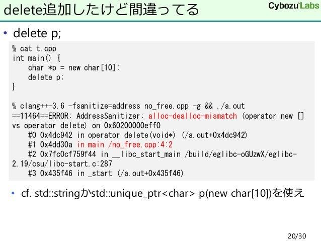 • delete p; • cf. std::stringかstd::unique_ptr<char> p(new char[10])を使え delete追加したけど間違ってる % cat t.cpp int main() { char *p ...