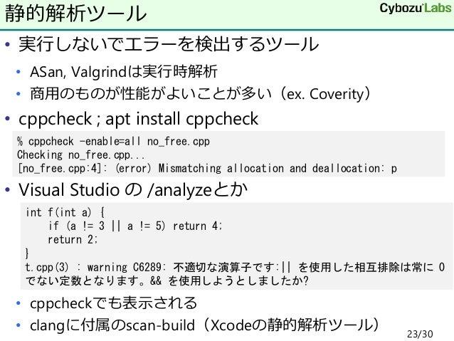 • 実行しないでエラーを検出するツール • ASan, Valgrindは実行時解析 • 商用のものが性能がよいことが多い(ex. Coverity) • cppcheck ; apt install cppcheck • Visual Stu...