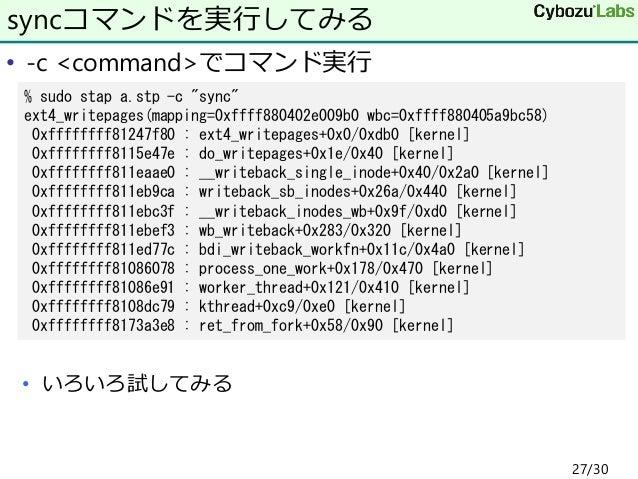 "• -c <command>でコマンド実行 • いろいろ試してみる syncコマンドを実行してみる % sudo stap a.stp -c ""sync"" ext4_writepages(mapping=0xffff880402e009b0 w..."