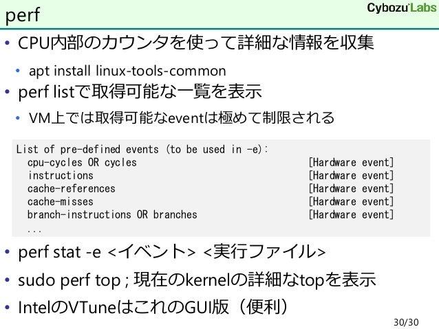 • CPU内部のカウンタを使って詳細な情報を収集 • apt install linux-tools-common • perf listで取得可能な一覧を表示 • VM上では取得可能なeventは極めて制限される • perf stat -e...