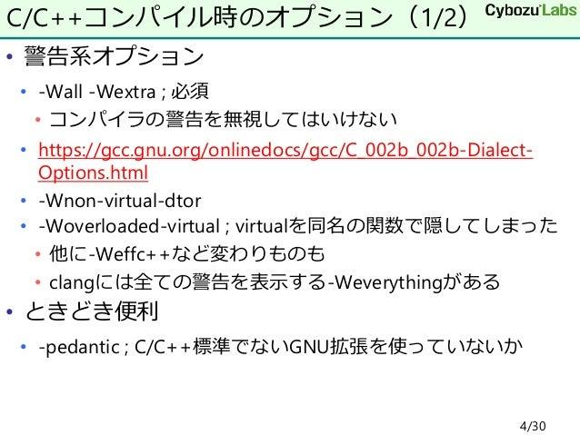 • 警告系オプション • -Wall -Wextra ; 必須 • コンパイラの警告を無視してはいけない • https://gcc.gnu.org/onlinedocs/gcc/C_002b_002b-Dialect- Options.htm...
