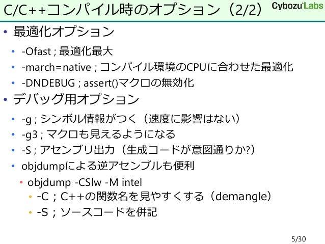 • 最適化オプション • -Ofast ; 最適化最大 • -march=native ; コンパイル環境のCPUに合わせた最適化 • -DNDEBUG ; assert()マクロの無効化 • デバッグ用オプション • -g ; シンボル情報が...