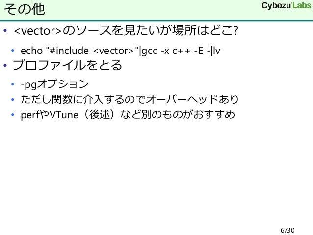 """• <vector>のソースを見たいが場所はどこ? • echo """"#include <vector>"""" gcc -x c++ -E - lv • プロファイルをとる • -pgオプション • ただし関数に介入するのでオーバーヘッドあり • p..."""