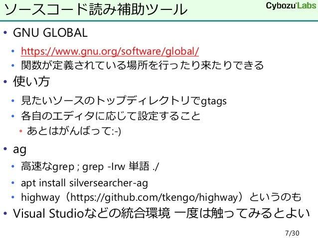 • GNU GLOBAL • https://www.gnu.org/software/global/ • 関数が定義されている場所を行ったり来たりできる • 使い方 • 見たいソースのトップディレクトリでgtags • 各自のエディタに応じて...