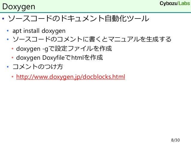 • ソースコードのドキュメント自動化ツール • apt install doxygen • ソースコードのコメントに書くとマニュアルを生成する • doxygen -gで設定ファイルを作成 • doxygen Doxyfileでhtmlを作成 ...