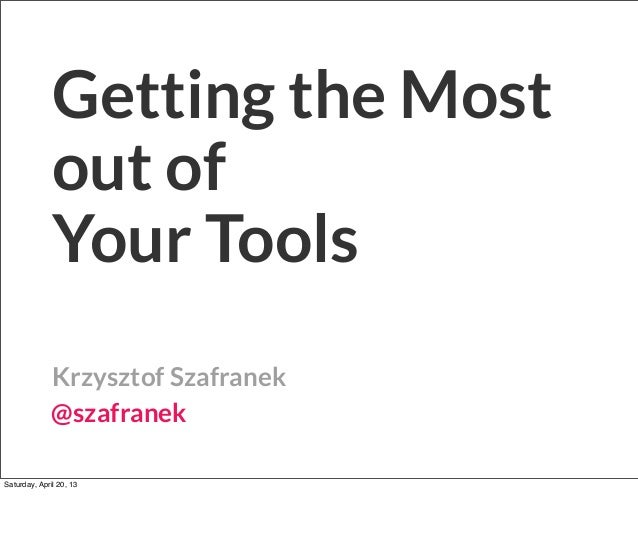 Getting the Mostout ofYour ToolsKrzysztof Szafranek@szafranekSaturday, April 20, 13