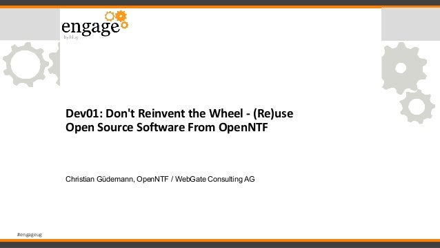 #engageug Dev01: Don't Reinvent the Wheel - (Re)use Open Source Software From OpenNTF Christian Güdemann, OpenNTF / WebGat...