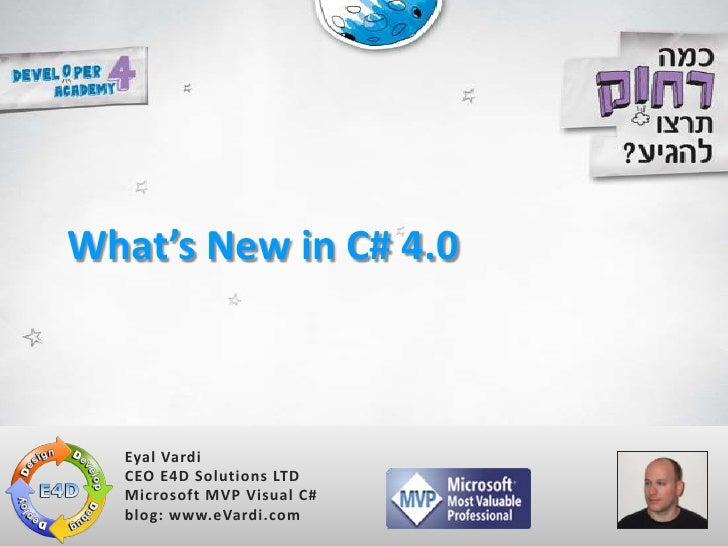 What's New in C# 4.0<br />Eyal Vardi<br />CEO E4D Solutions LTDMicrosoft MVP Visual C#blog: www.eVardi.com<br />