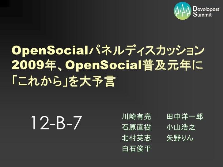 OpenSocialパネルディスカッション 2009年、OpenSocial普及元年に 「これから」を大予言    12-B-7            川崎有亮   田中洋一郎            石原直樹   小山浩之           ...