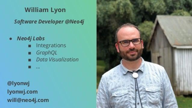 William Lyon Software Developer @Neo4j ● Neo4j Labs ■ Integrations ■ GraphQL ■ Data Visualization ■ ... @lyonwj lyonwj.com...