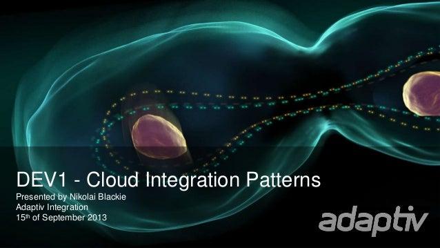 DEV1 - Cloud Integration Patterns Presented by Nikolai Blackie Adaptiv Integration 15th of September 2013