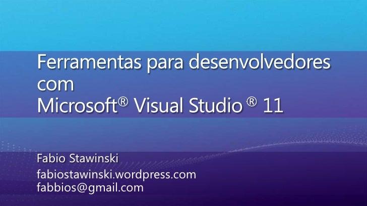 Ferramentasparadesenvolvedores comMicrosoft® Visual Studio ® 11<br />Fabio Stawinski<br />fabiostawinski.wordpress.comfabb...
