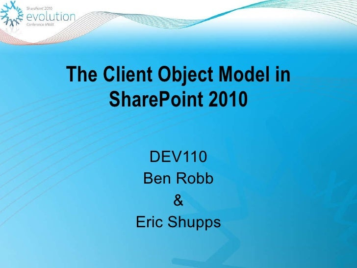 The Client Object Model in SharePoint 2010 DEV110 Ben Robb & Eric Shupps
