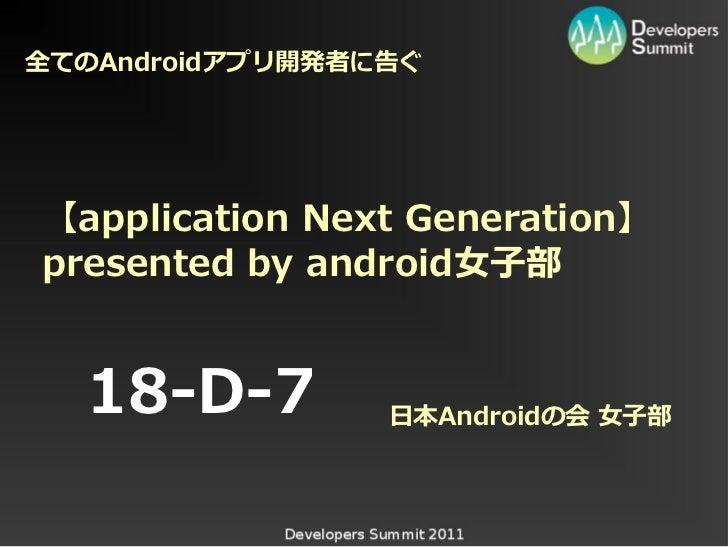 全てのAndroidアプリ開発者に次ぐ【application Next Generation】presented by android女子部  18-D-7         日本Androidの会 女子部