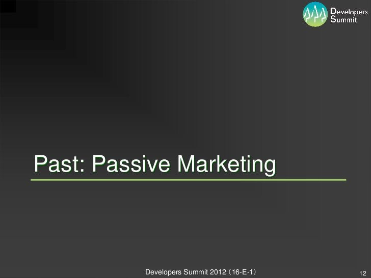 Past: Passive Marketing          Developers Summit 2012 (16-E-1)   12