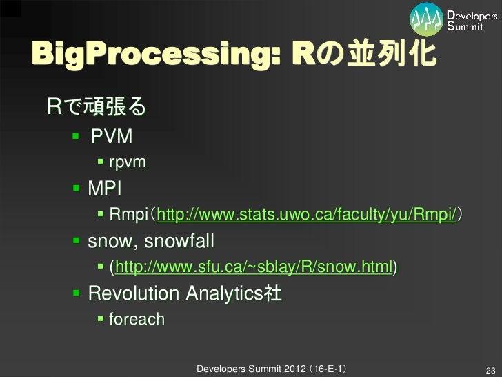 BigProcessing: Rの並列化Rで頑張る   PVM     rpvm   MPI     Rmpi(http://www.stats.uwo.ca/faculty/yu/Rmpi/)   snow, snowfall   ...