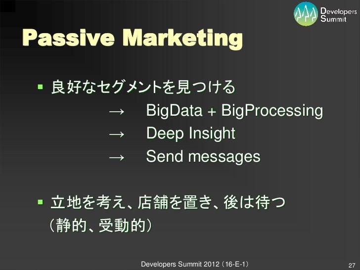Passive Marketing  良好なセグメントを見つける       → BigData + BigProcessing       → Deep Insight       → Send messages  立地を考え、店舗を置き...