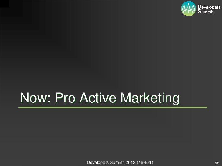 Now: Pro Active Marketing          Developers Summit 2012 (16-E-1)   30