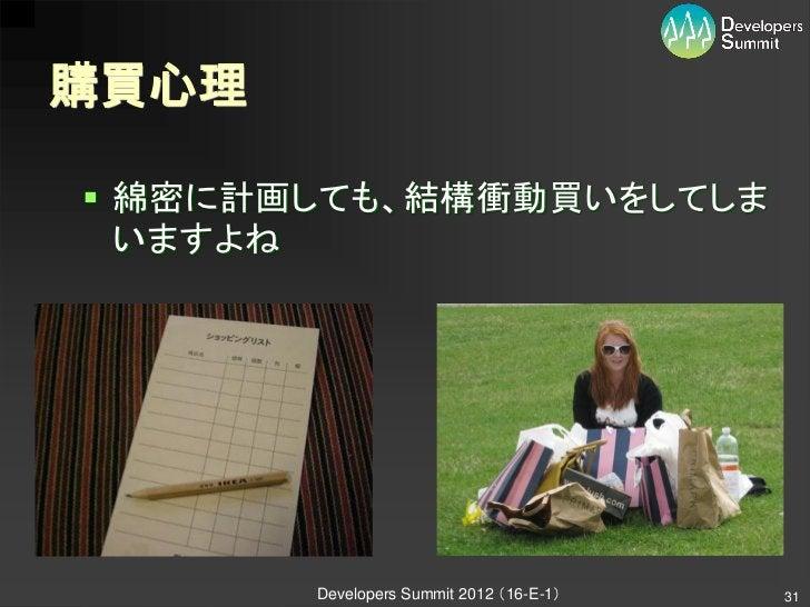 購買心理 綿密に計画しても、結構衝動買いをしてしま  いますよね       Developers Summit 2012 (16-E-1)   31