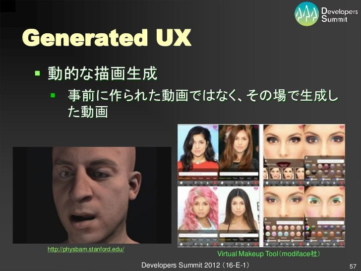 Generated UX 動的な描画生成  事前に作られた動画ではなく、その場で生成し   た動画 http://physbam.stanford.edu/                                          ...