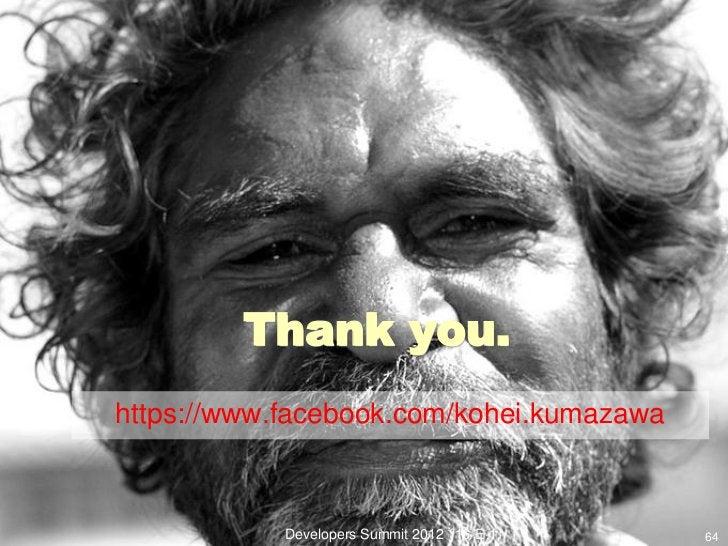 Thank you.https://www.facebook.com/kohei.kumazawa            Developers Summit 2012 (16-E-1)   64
