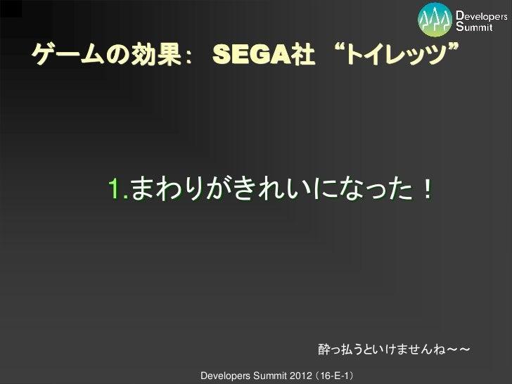 """ゲームの効果: SEGA社 """"トイレッツ""""   1.まわりがきれいになった!                               酔っ払うといけませんね~~        Developers Summit 2012 (16-E-1)"""