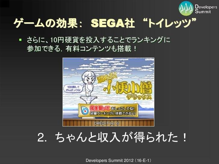"""ゲームの効果: SEGA社 """"トイレッツ"""" さらに、10円硬貨を投入することでランキングに  参加できる,有料コンテンツも搭載!   2. ちゃんと収入が得られた!           Developers Summit 2012 (16-E..."""