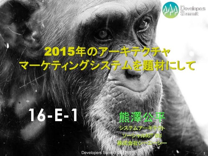 2015年のアーキテクチャマーケティングシステムを題材にして16-E-1                    熊澤公平         Developers Summit 2012   1