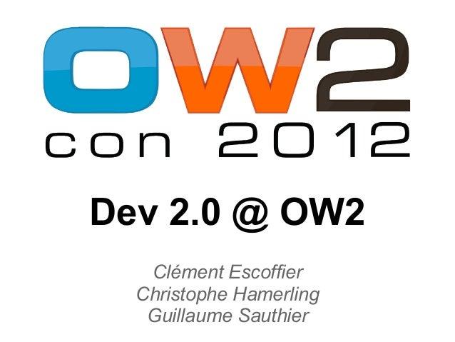 Dev 2.0 @ OW2   Clément Escoffier  Christophe Hamerling   Guillaume Sauthier