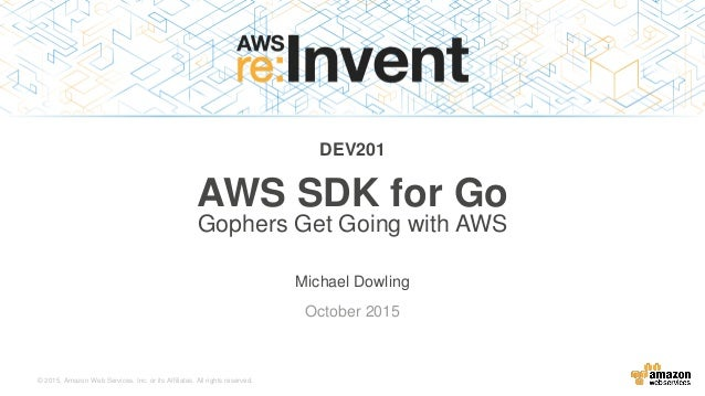 © 2015, Amazon Web Services, Inc. or its Affiliates. All rights reserved. Michael Dowling October 2015 DEV201 AWS SDK for ...