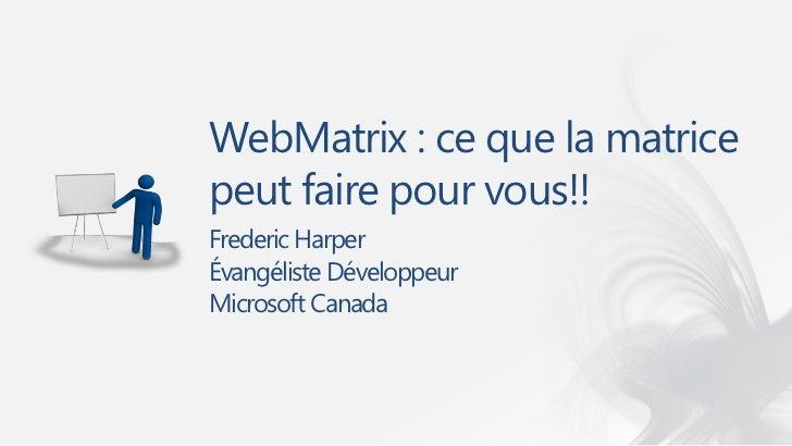 WebMatrix : ce que la matricepeut faire pour vous!!Frederic HarperÉvangéliste DéveloppeurMicrosoft Canada