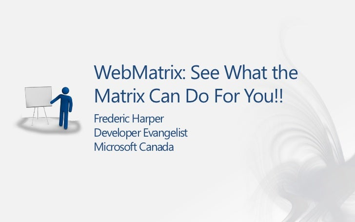WebMatrix: See What theMatrix Can Do For You!!Frederic HarperDeveloper EvangelistMicrosoft Canada