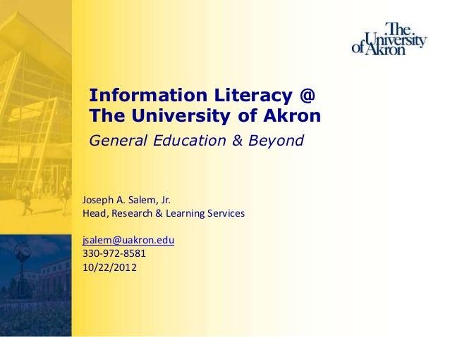 Information Literacy @ The University of Akron General Education & BeyondJoseph A. Salem, Jr.Head, Research & Learning Ser...