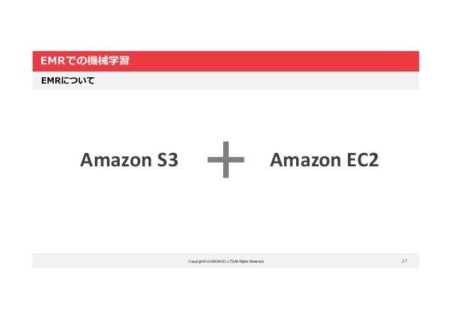 Copyright © LOCKON CO.,LTD.All Rights Reserved. EMRでの機械学習 27 EMRについて Amazon S3 Amazon EC2