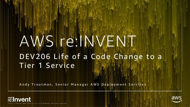 © 2017, Amazon Web Services, Inc. or its Affiliates. All rights reserved. AWS re:INVENT DEV206 Life of a Code Change to a ...
