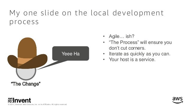 © 2017, Amazon Web Services, Inc. or its Affiliates. All rights reserved. My one slide on the local development process Ye...