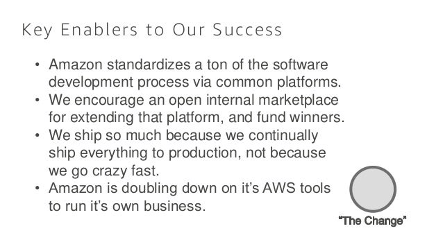Key Enablers to Our Success • Amazon standardizes a ton of the software development process via common platforms. • We enc...
