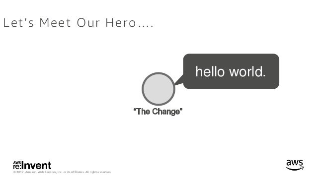 © 2017, Amazon Web Services, Inc. or its Affiliates. All rights reserved. Let's Meet Our Hero…. hello world.