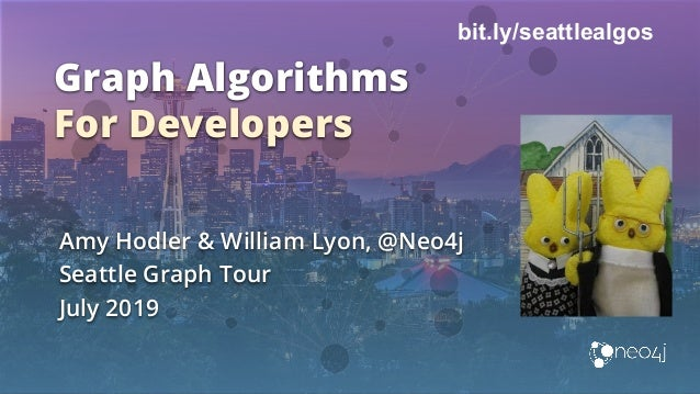 Graph Algorithms For Developers Amy Hodler & William Lyon, @Neo4j Seattle Graph Tour July 2019 bit.ly/seattlealgos