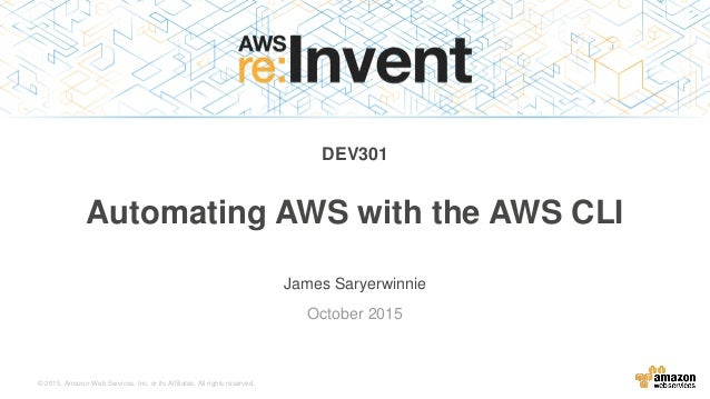 © 2015, Amazon Web Services, Inc. or its Affiliates. All rights reserved. James Saryerwinnie October 2015 Automating AWS w...