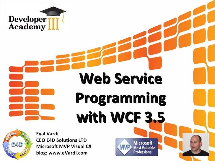 Web Service Programming with WCF 3.5 Eyal Vardi CEO E4D Solutions LTD Microsoft MVP Visual C# blog: www.eVardi.com