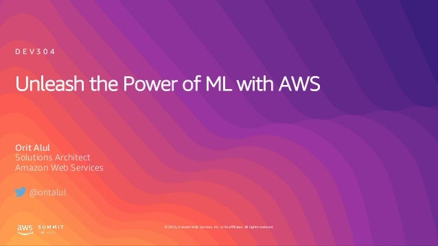 © 2019, Amazon Web Services, Inc. or its affiliates. All rights reserved. Unleash the Power of ML with AWS Orit Alul Solut...