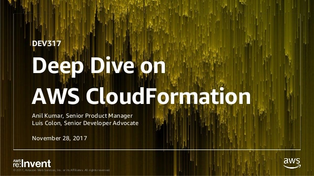 © 2017, Amazon Web Services, Inc. or its Affiliates. All rights reserved. Deep Dive on AWS CloudFormation Anil Kumar, Seni...