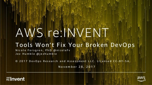 AWS re:INVENT Tools Won't Fix Your Broken DevOps N i c o l e F o r s g r e n , P h D @ n i c o l e f v J e z H u m b l e @...